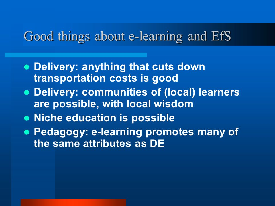 Good things about e-learning and EfS Delivery: anything that cuts down transportation costs is good Delivery: communities of (local) learners are possible, with local wisdom Niche education is possible Pedagogy: e-learning promotes many of the same attributes as DE