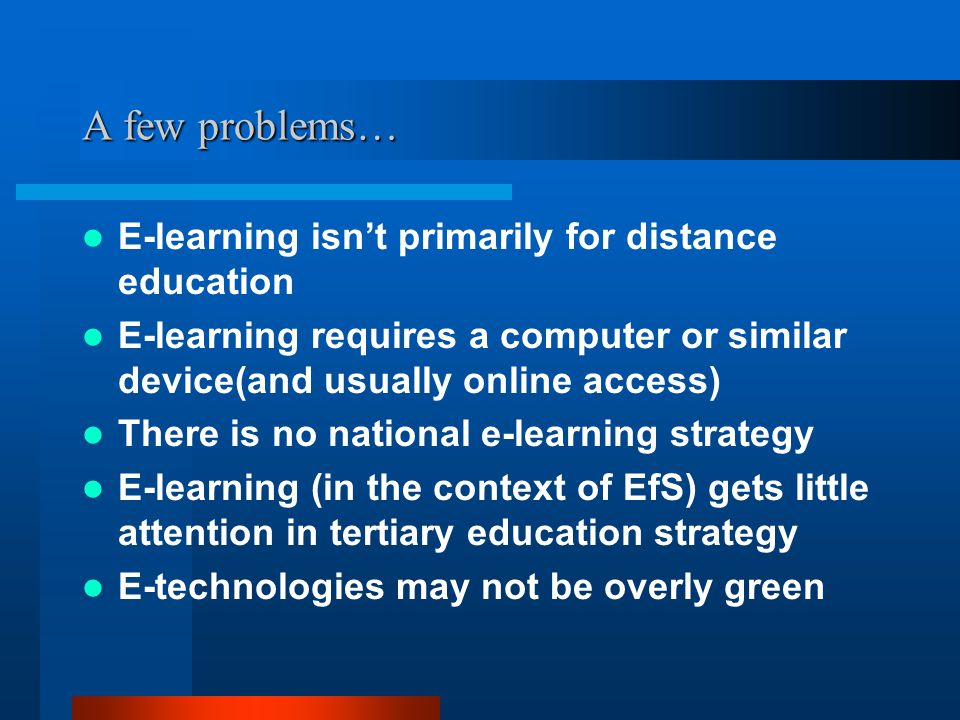 A few problems… E-learning isn't primarily for distance education E-learning requires a computer or similar device(and usually online access) There is no national e-learning strategy E-learning (in the context of EfS) gets little attention in tertiary education strategy E-technologies may not be overly green