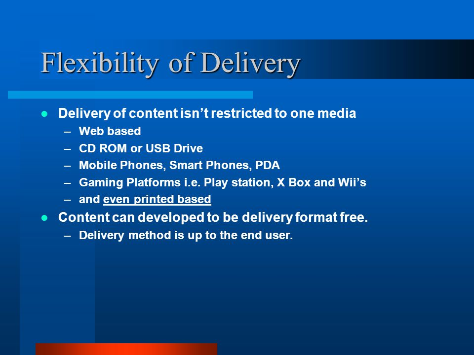 Flexibility of Delivery Delivery of content isn't restricted to one media –Web based –CD ROM or USB Drive –Mobile Phones, Smart Phones, PDA –Gaming Platforms i.e.