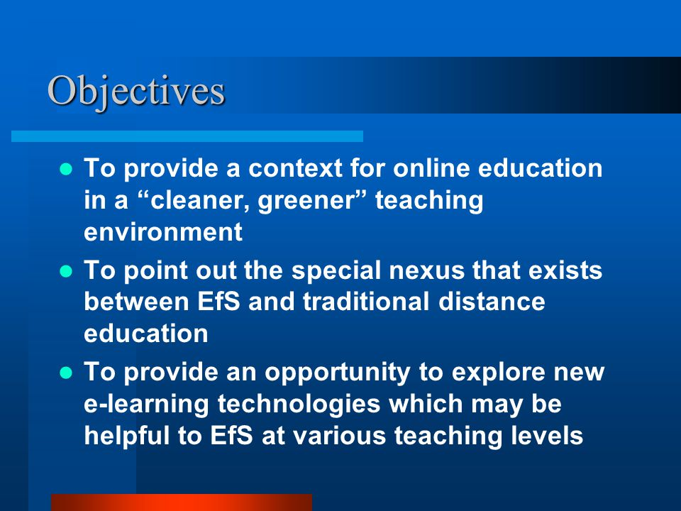 Objectives To provide a context for online education in a cleaner, greener teaching environment To point out the special nexus that exists between EfS and traditional distance education To provide an opportunity to explore new e-learning technologies which may be helpful to EfS at various teaching levels