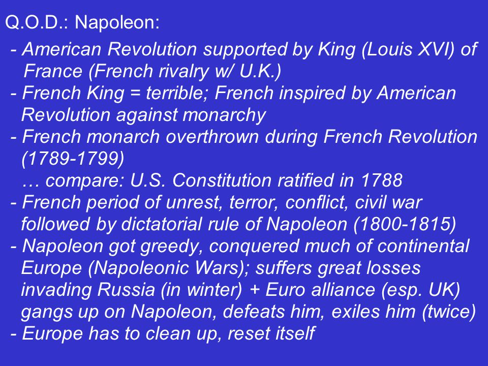 Q.O.D.: Napoleon: - American Revolution supported by King (Louis XVI) of France (French rivalry w/ U.K.) - French King = terrible; French inspired by American Revolution against monarchy - French monarch overthrown during French Revolution (1789-1799) … compare: U.S.