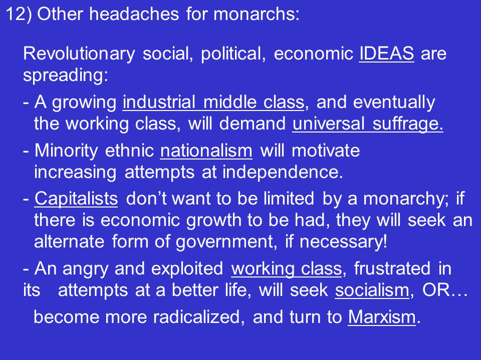 12) Other headaches for monarchs: Revolutionary social, political, economic IDEAS are spreading: - A growing industrial middle class, and eventually the working class, will demand universal suffrage.