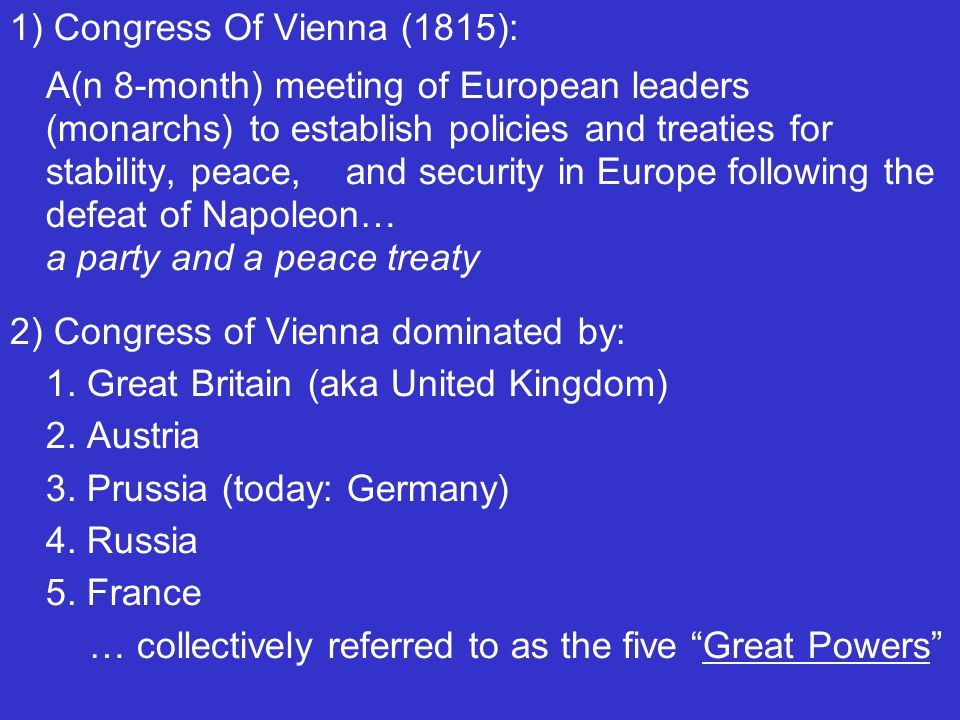 1) Congress Of Vienna (1815): A(n 8-month) meeting of European leaders (monarchs) to establish policies and treaties for stability, peace, and security in Europe following the defeat of Napoleon… a party and a peace treaty 2) Congress of Vienna dominated by: 1.