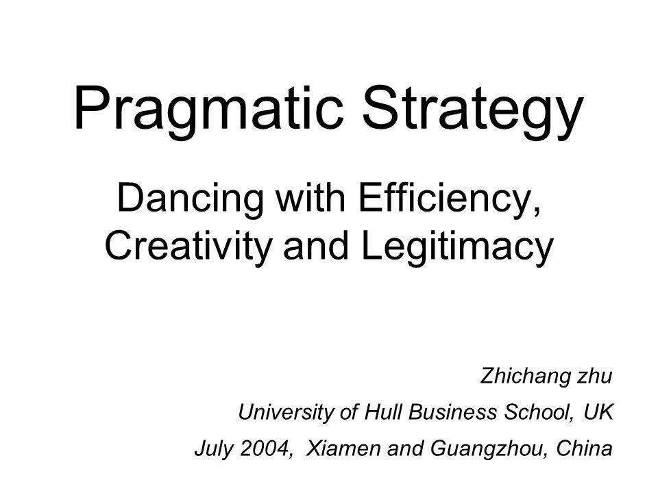 Pragmatic Strategy Dancing with Efficiency, Creativity and Legitimacy Zhichang zhu University of Hull Business School, UK July 2004, Xiamen and Guangzhou, China
