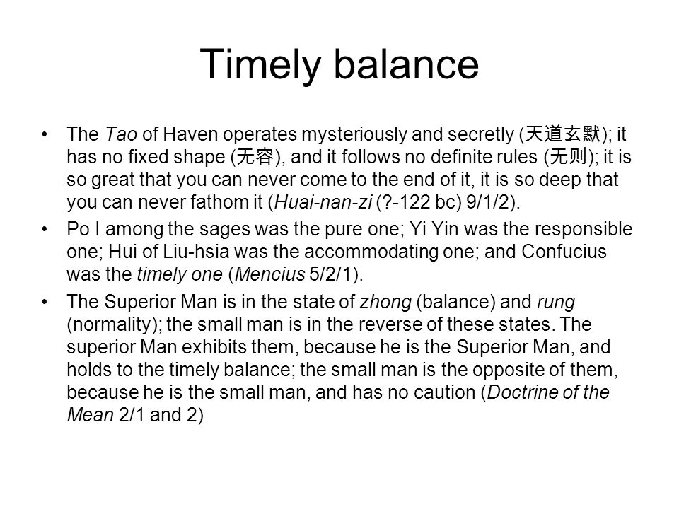 Timely balance The Tao of Haven operates mysteriously and secretly ( 天道玄默 ); it has no fixed shape ( 无容 ), and it follows no definite rules ( 无则 ); it is so great that you can never come to the end of it, it is so deep that you can never fathom it (Huai-nan-zi ( -122 bc) 9/1/2).