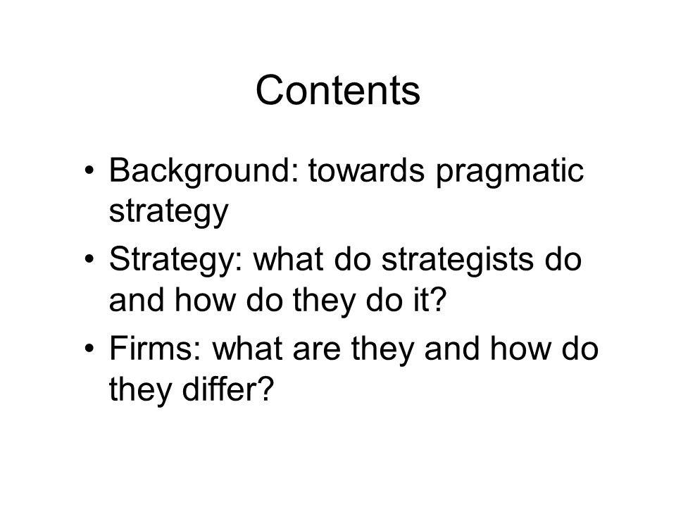 Contents Background: towards pragmatic strategy Strategy: what do strategists do and how do they do it? Firms: what are they and how do they differ?