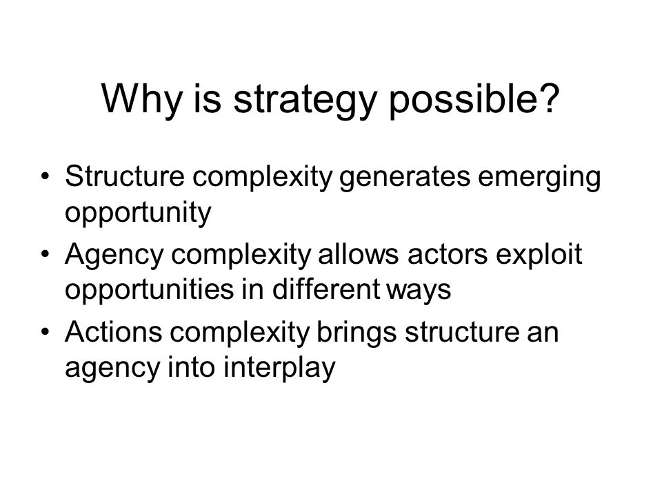 Why is strategy possible? Structure complexity generates emerging opportunity Agency complexity allows actors exploit opportunities in different ways