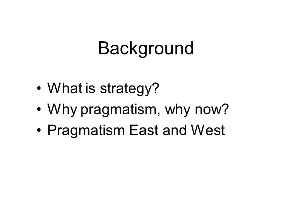 Background What is strategy? Why pragmatism, why now? Pragmatism East and West
