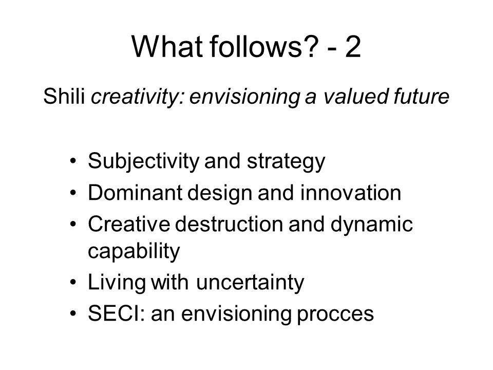 What follows? - 2 Subjectivity and strategy Dominant design and innovation Creative destruction and dynamic capability Living with uncertainty SECI: a