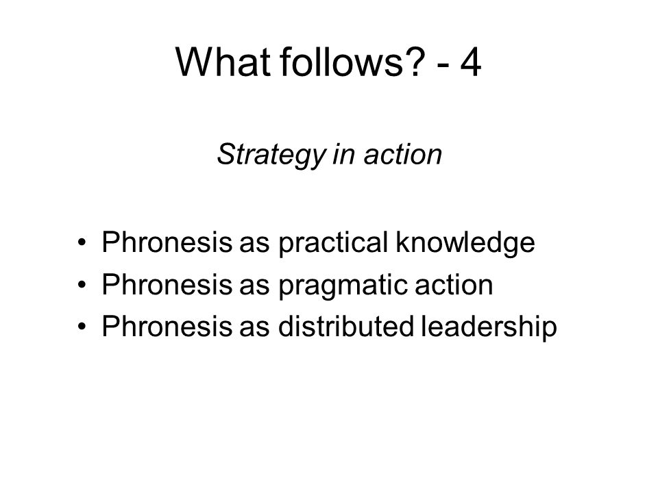 What follows? - 4 Phronesis as practical knowledge Phronesis as pragmatic action Phronesis as distributed leadership Strategy in action