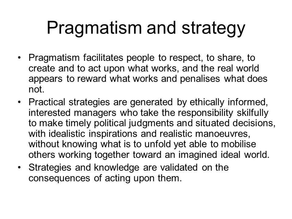 Pragmatism and strategy Pragmatism facilitates people to respect, to share, to create and to act upon what works, and the real world appears to reward what works and penalises what does not.