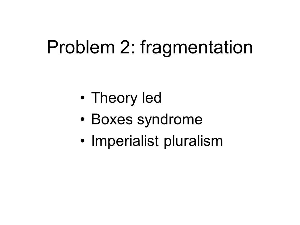 Problem 2: fragmentation Theory led Boxes syndrome Imperialist pluralism