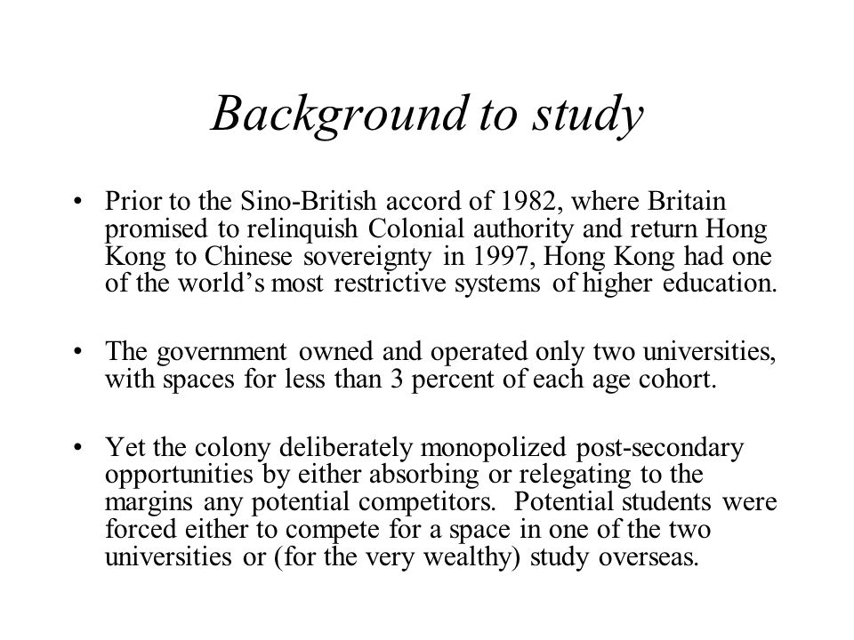 Background to study Prior to the Sino-British accord of 1982, where Britain promised to relinquish Colonial authority and return Hong Kong to Chinese sovereignty in 1997, Hong Kong had one of the world's most restrictive systems of higher education.