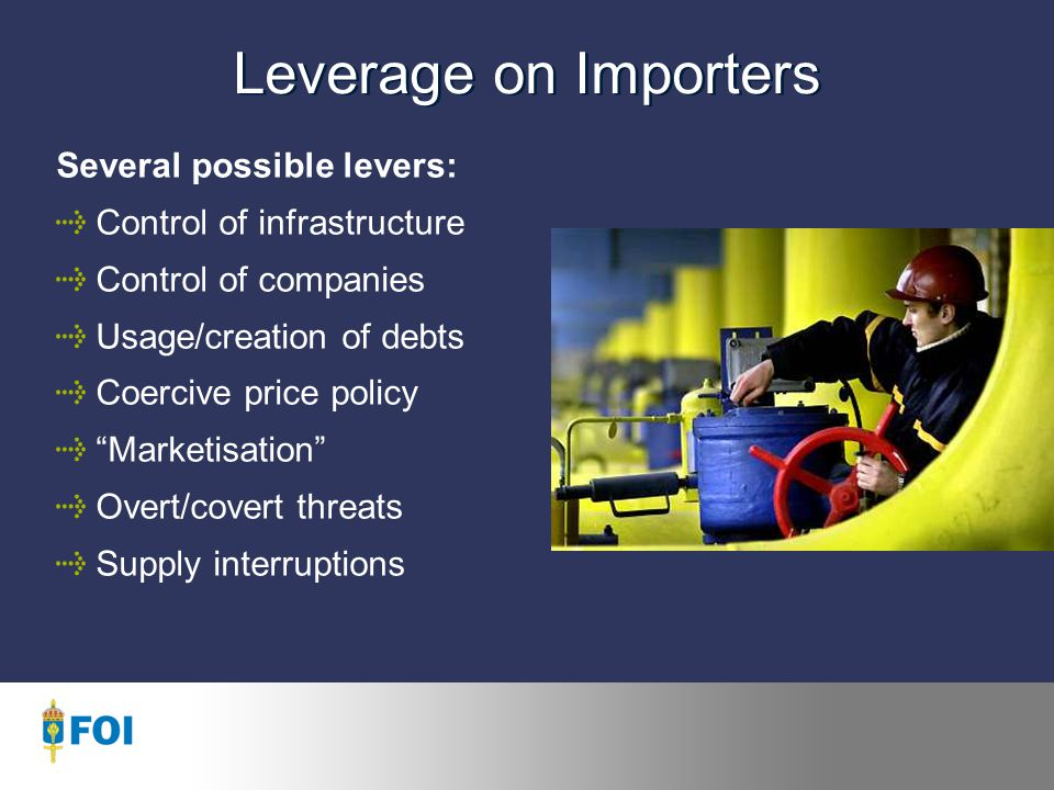 Leverage on Importers Several possible levers: Control of infrastructure Control of companies Usage/creation of debts Coercive price policy Marketisation Overt/covert threats Supply interruptions