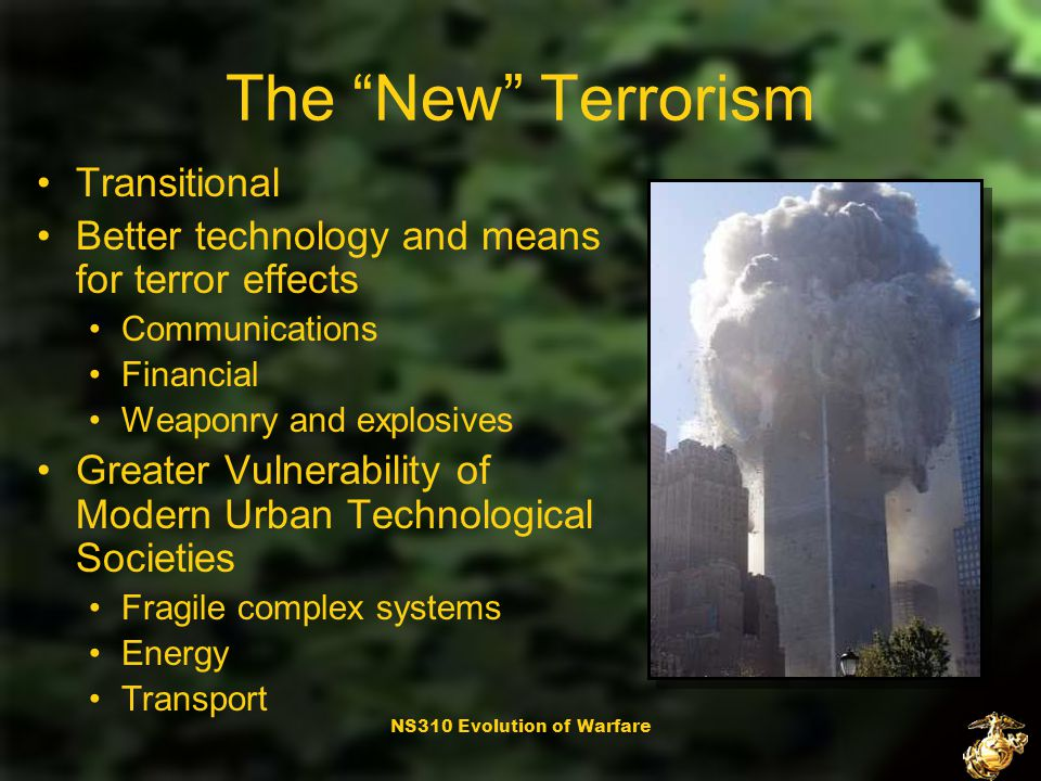 NS310 Evolution of Warfare The New Terrorism 1995: 25% of terrorist attacks religion- based Claiming credit for specific acts less important Political message is vulnerability and destruction of adversary