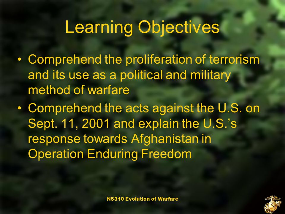 NS310 Evolution of Warfare Learning Objectives Comprehend the proliferation of terrorism and its use as a political and military method of warfare Comprehend the acts against the U.S.