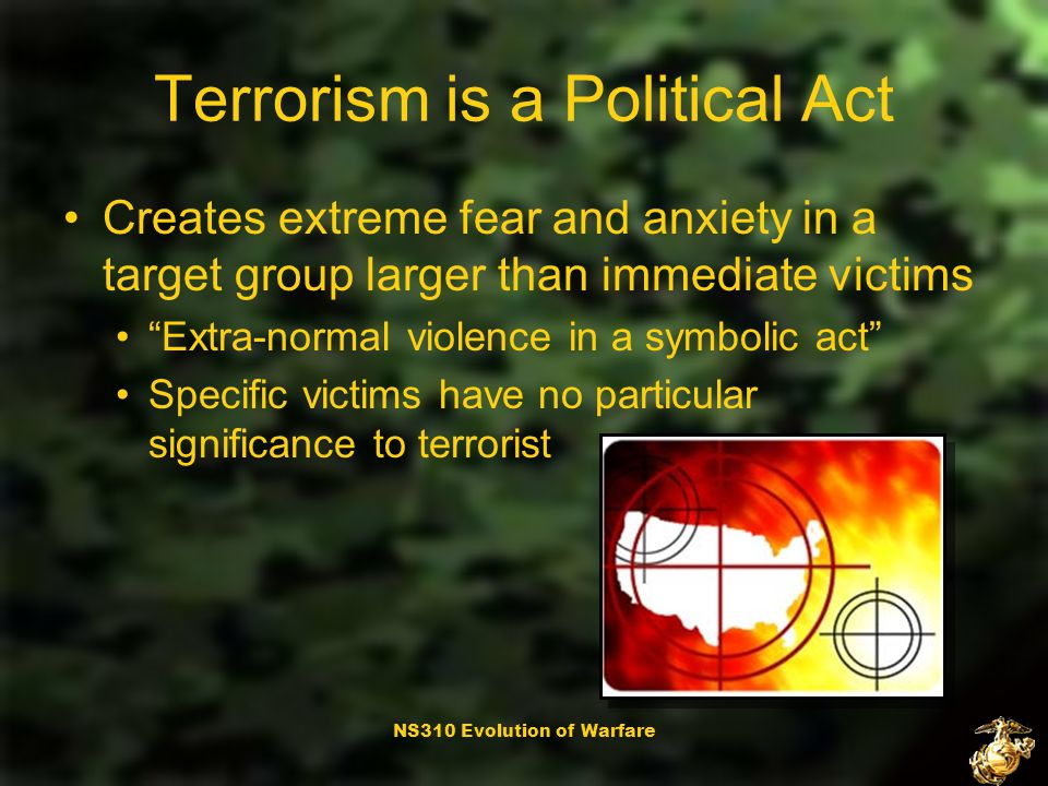 NS310 Evolution of Warfare Terrorism is a Political Act A weapon of psychological purposes Premeditated, politically motivated violence perpetrated against noncombatant targets by subnation or clandestine agents usually intended to influence an audience
