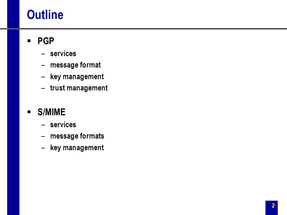 2 Outline  PGP – services – message format – key management – trust management  S/MIME – services – message formats – key management