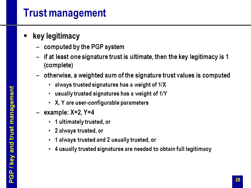 20 Trust management  key legitimacy – computed by the PGP system – if at least one signature trust is ultimate, then the key legitimacy is 1 (complete) – otherwise, a weighted sum of the signature trust values is computed always trusted signatures has a weight of 1/X usually trusted signatures has a weight of 1/Y X, Y are user-configurable parameters – example: X=2, Y=4 1 ultimately trusted, or 2 always trusted, or 1 always trusted and 2 usually trusted, or 4 usually trusted signatures are needed to obtain full legitimacy PGP / key and trust management