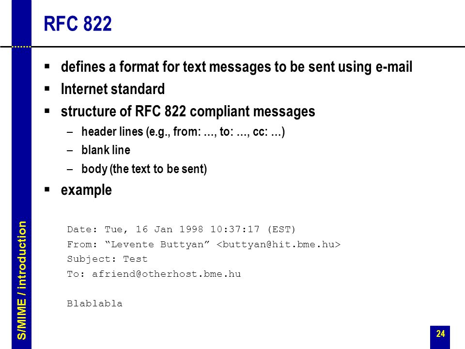 24 RFC 822  defines a format for text messages to be sent using e-mail  Internet standard  structure of RFC 822 compliant messages – header lines (e.g., from: …, to: …, cc: …) – blank line – body (the text to be sent)  example Date: Tue, 16 Jan 1998 10:37:17 (EST) From: Levente Buttyan Subject: Test To: afriend@otherhost.bme.hu Blablabla S/MIME / introduction