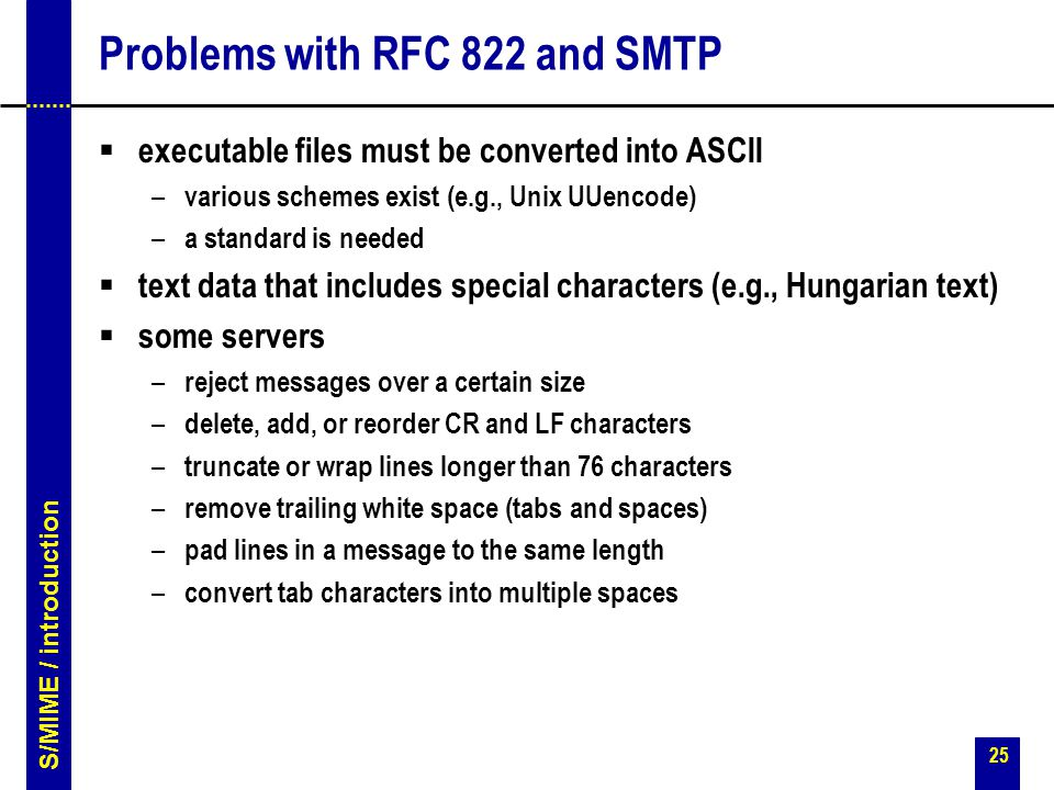 25 Problems with RFC 822 and SMTP  executable files must be converted into ASCII – various schemes exist (e.g., Unix UUencode) – a standard is needed  text data that includes special characters (e.g., Hungarian text)  some servers – reject messages over a certain size – delete, add, or reorder CR and LF characters – truncate or wrap lines longer than 76 characters – remove trailing white space (tabs and spaces) – pad lines in a message to the same length – convert tab characters into multiple spaces S/MIME / introduction