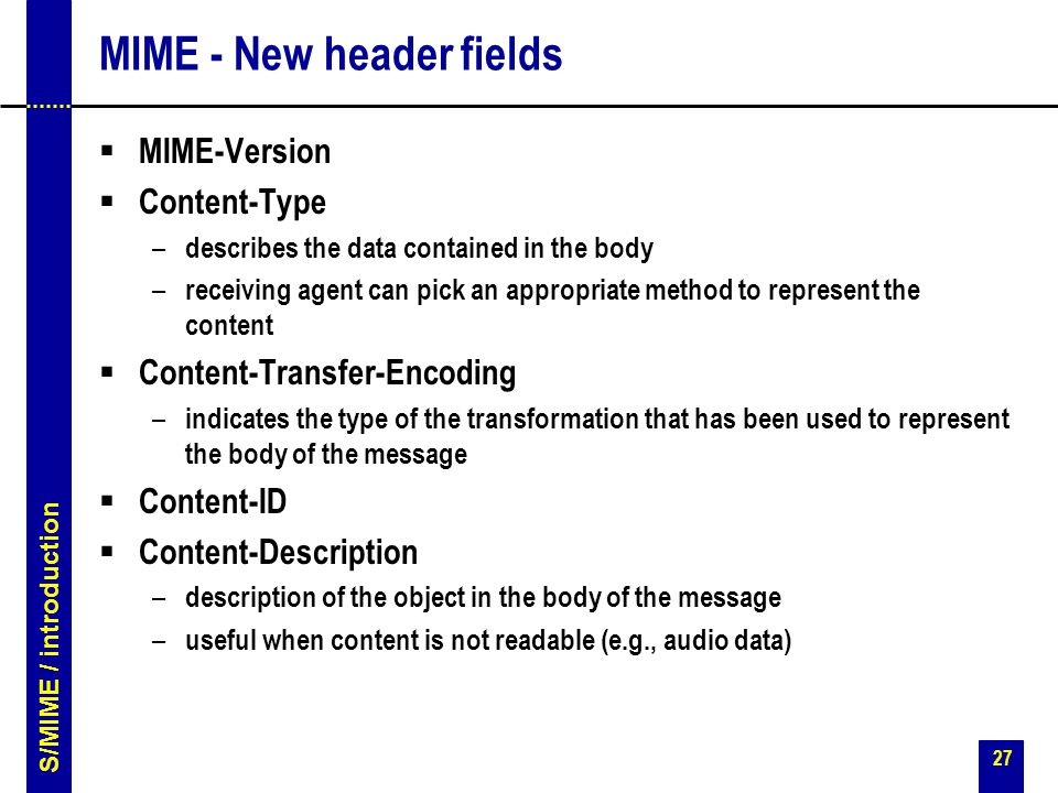 27 MIME - New header fields  MIME-Version  Content-Type – describes the data contained in the body – receiving agent can pick an appropriate method to represent the content  Content-Transfer-Encoding – indicates the type of the transformation that has been used to represent the body of the message  Content-ID  Content-Description – description of the object in the body of the message – useful when content is not readable (e.g., audio data) S/MIME / introduction