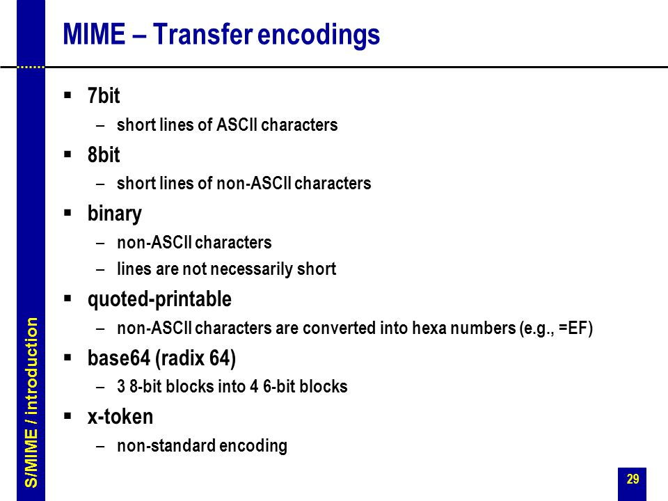 29 MIME – Transfer encodings  7bit – short lines of ASCII characters  8bit – short lines of non-ASCII characters  binary – non-ASCII characters – lines are not necessarily short  quoted-printable – non-ASCII characters are converted into hexa numbers (e.g., =EF)  base64 (radix 64) – 3 8-bit blocks into 4 6-bit blocks  x-token – non-standard encoding S/MIME / introduction