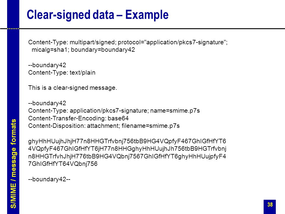 38 Clear-signed data – Example Content-Type: multipart/signed; protocol= application/pkcs7-signature ; micalg=sha1; boundary=boundary42 --boundary42 Content-Type: text/plain This is a clear-signed message.