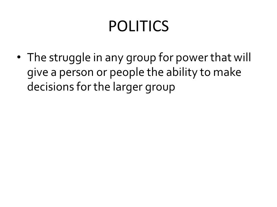 POLITICS The struggle in any group for power that will give a person or people the ability to make decisions for the larger group