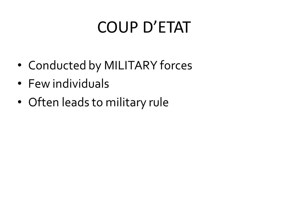 COUP D'ETAT Conducted by MILITARY forces Few individuals Often leads to military rule