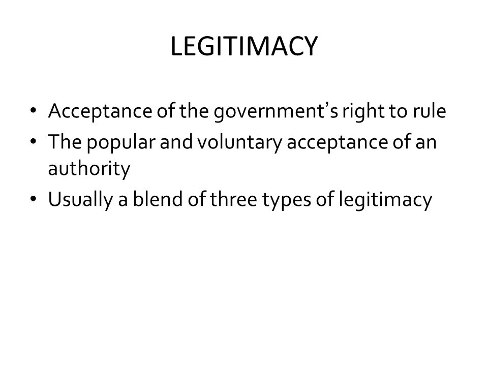 LEGITIMACY Acceptance of the government's right to rule The popular and voluntary acceptance of an authority Usually a blend of three types of legitimacy