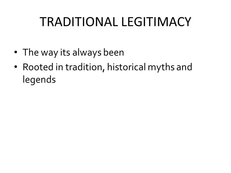 TRADITIONAL LEGITIMACY The way its always been Rooted in tradition, historical myths and legends