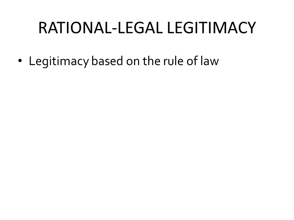 RATIONAL-LEGAL LEGITIMACY Legitimacy based on the rule of law