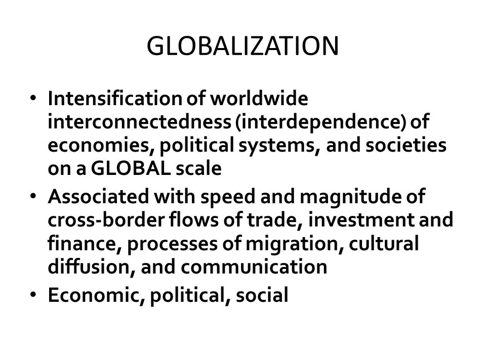 GLOBALIZATION Intensification of worldwide interconnectedness (interdependence) of economies, political systems, and societies on a GLOBAL scale Associated with speed and magnitude of cross-border flows of trade, investment and finance, processes of migration, cultural diffusion, and communication Economic, political, social