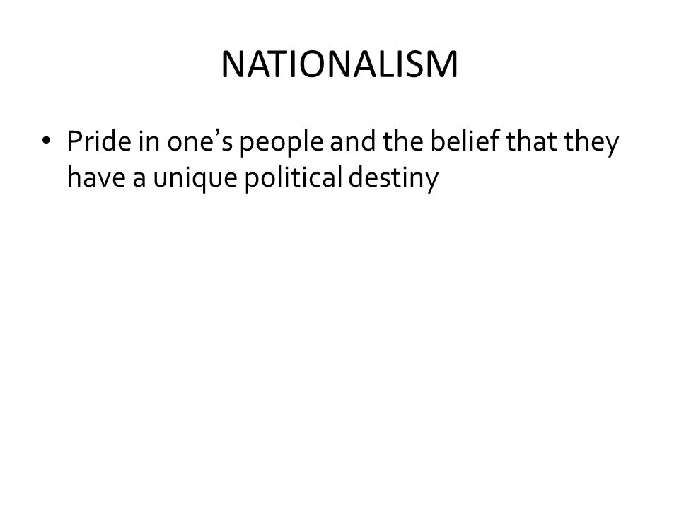 NATIONALISM Pride in one's people and the belief that they have a unique political destiny