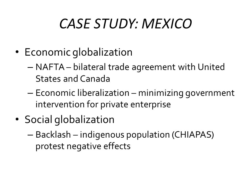 CASE STUDY: MEXICO Economic globalization – NAFTA – bilateral trade agreement with United States and Canada – Economic liberalization – minimizing government intervention for private enterprise Social globalization – Backlash – indigenous population (CHIAPAS) protest negative effects