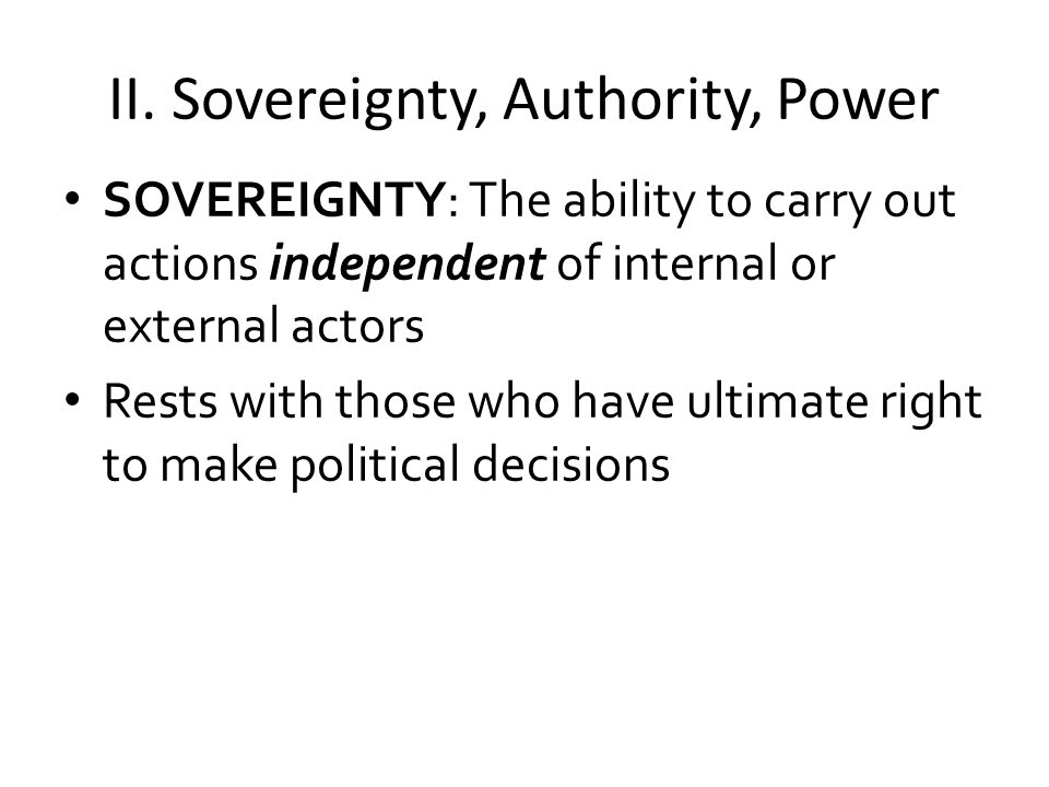 II. Sovereignty, Authority, Power SOVEREIGNTY: The ability to carry out actions independent of internal or external actors Rests with those who have u