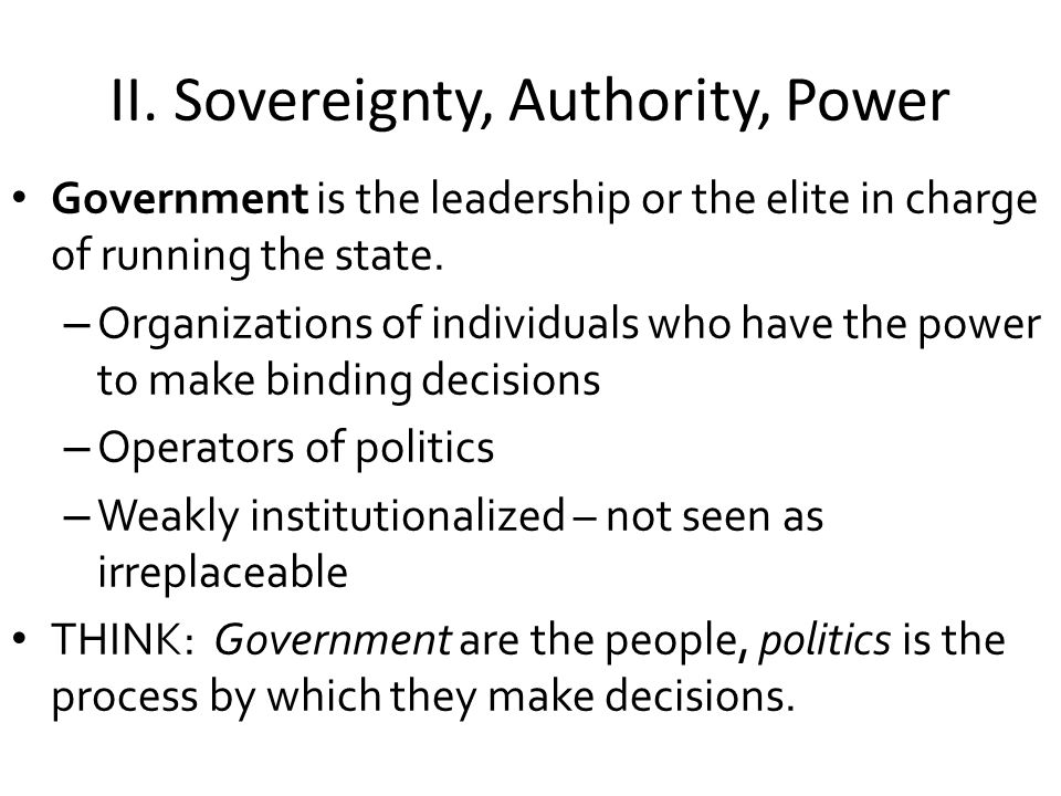II. Sovereignty, Authority, Power Government is the leadership or the elite in charge of running the state. – Organizations of individuals who have th
