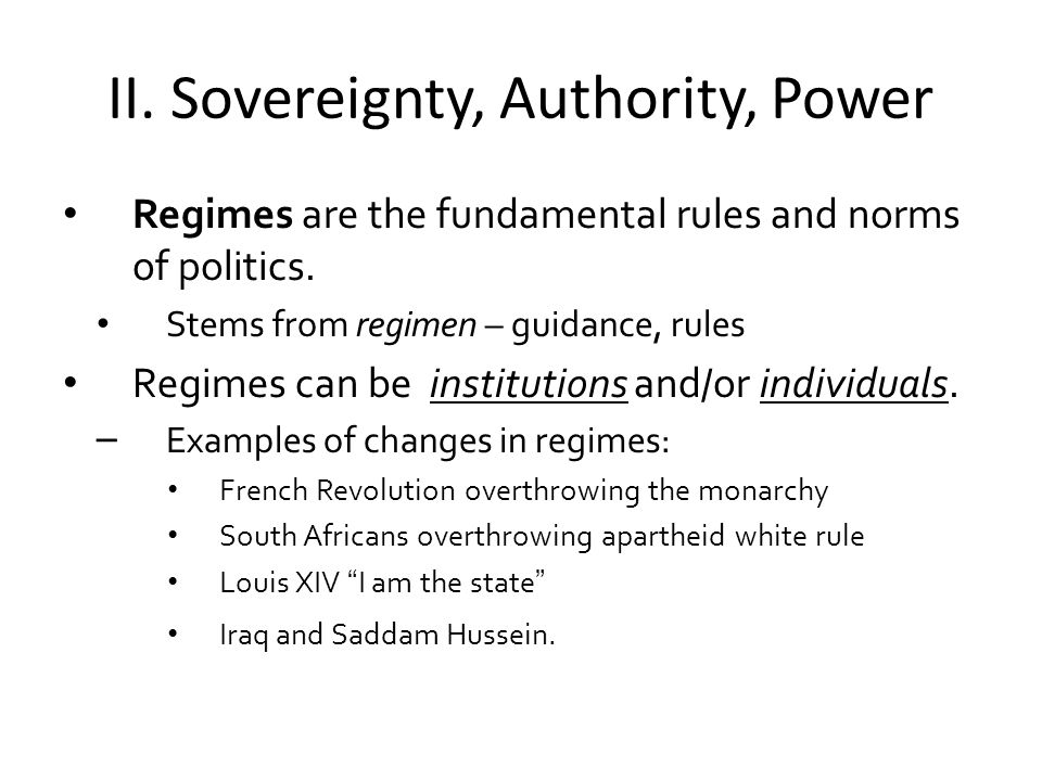 II.Sovereignty, Authority, Power Regimes are the fundamental rules and norms of politics.