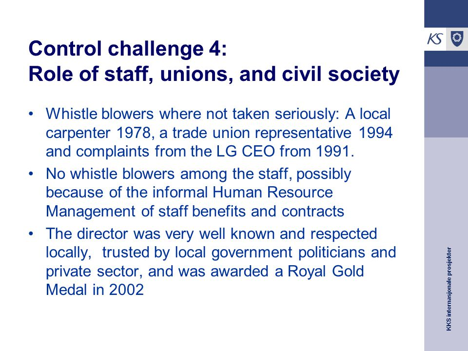 KKS internasjonale prosjekter Control challenge 4: Role of staff, unions, and civil society Whistle blowers where not taken seriously: A local carpenter 1978, a trade union representative 1994 and complaints from the LG CEO from 1991.