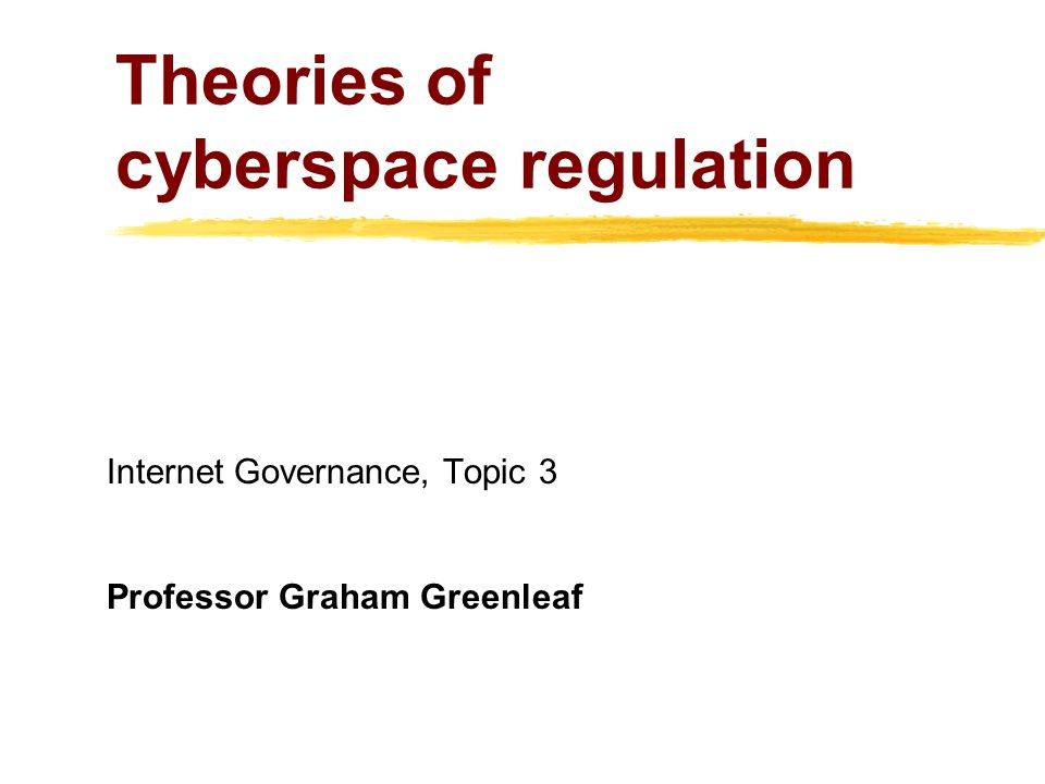 Theories of cyberspace regulation Internet Governance, Topic 3 Professor Graham Greenleaf
