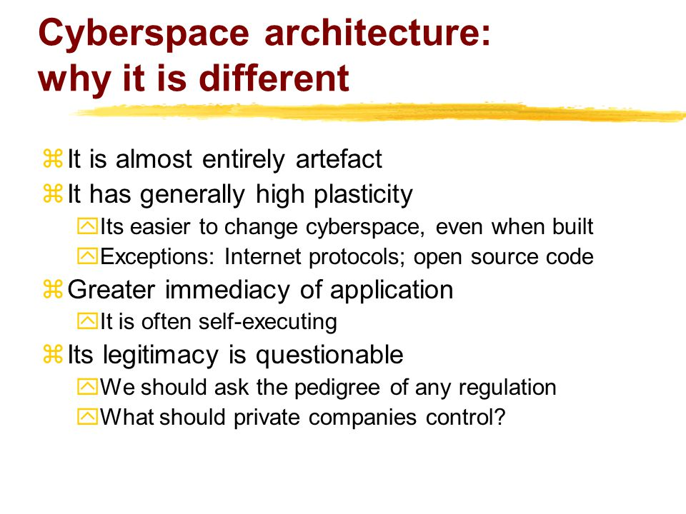 Cyberspace architecture: why it is different  It is almost entirely artefact  It has generally high plasticity yIts easier to change cyberspace, even when built yExceptions: Internet protocols; open source code  Greater immediacy of application yIt is often self-executing  Its legitimacy is questionable yWe should ask the pedigree of any regulation yWhat should private companies control