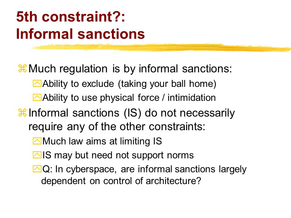 5th constraint : Informal sanctions zMuch regulation is by informal sanctions: yAbility to exclude (taking your ball home) yAbility to use physical force / intimidation zInformal sanctions (IS) do not necessarily require any of the other constraints: yMuch law aims at limiting IS yIS may but need not support norms yQ: In cyberspace, are informal sanctions largely dependent on control of architecture