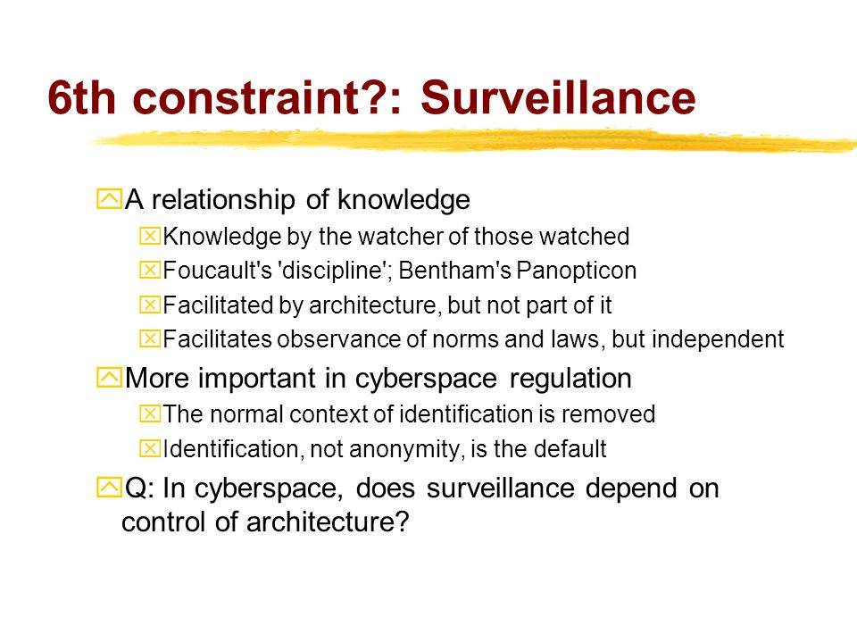 6th constraint?: Surveillance  A relationship of knowledge xKnowledge by the watcher of those watched xFoucault s discipline ; Bentham s Panopticon xFacilitated by architecture, but not part of it xFacilitates observance of norms and laws, but independent  More important in cyberspace regulation xThe normal context of identification is removed xIdentification, not anonymity, is the default yQ: In cyberspace, does surveillance depend on control of architecture?