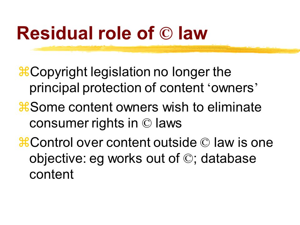 Residual role of © law  Copyright legislation no longer the principal protection of content ' owners '  Some content owners wish to eliminate consumer rights in © laws  Control over content outside © law is one objective: eg works out of © ; database content