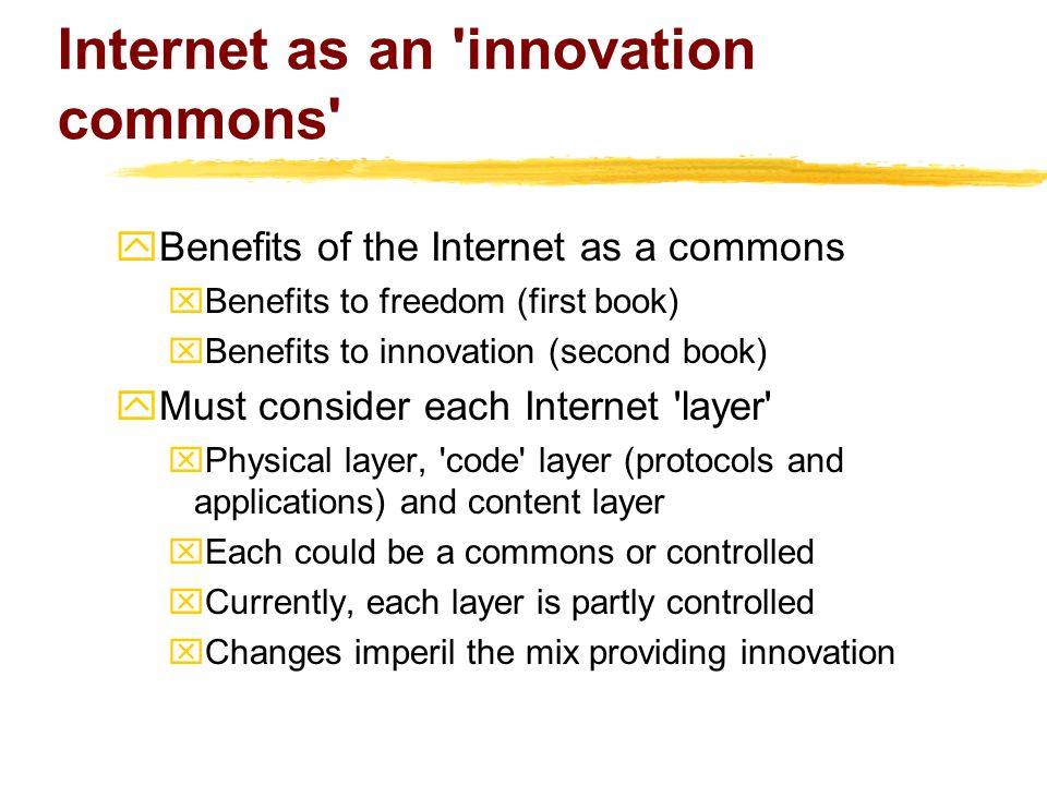 Internet as an innovation commons  Benefits of the Internet as a commons xBenefits to freedom (first book) xBenefits to innovation (second book)  Must consider each Internet layer xPhysical layer, code layer (protocols and applications) and content layer xEach could be a commons or controlled xCurrently, each layer is partly controlled xChanges imperil the mix providing innovation