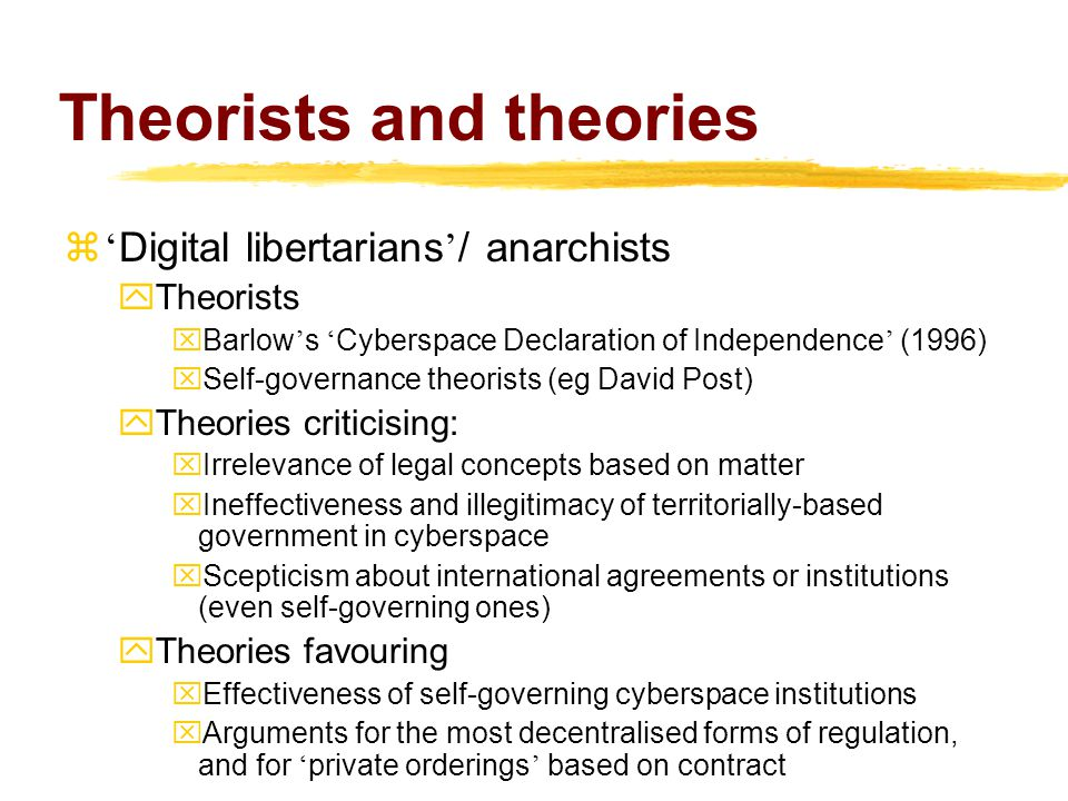 Theorists and theories  ' Digital libertarians ' / anarchists yTheorists  Barlow ' s ' Cyberspace Declaration of Independence ' (1996) xSelf-governance theorists (eg David Post) yTheories criticising: xIrrelevance of legal concepts based on matter xIneffectiveness and illegitimacy of territorially-based government in cyberspace xScepticism about international agreements or institutions (even self-governing ones) yTheories favouring xEffectiveness of self-governing cyberspace institutions  Arguments for the most decentralised forms of regulation, and for ' private orderings ' based on contract