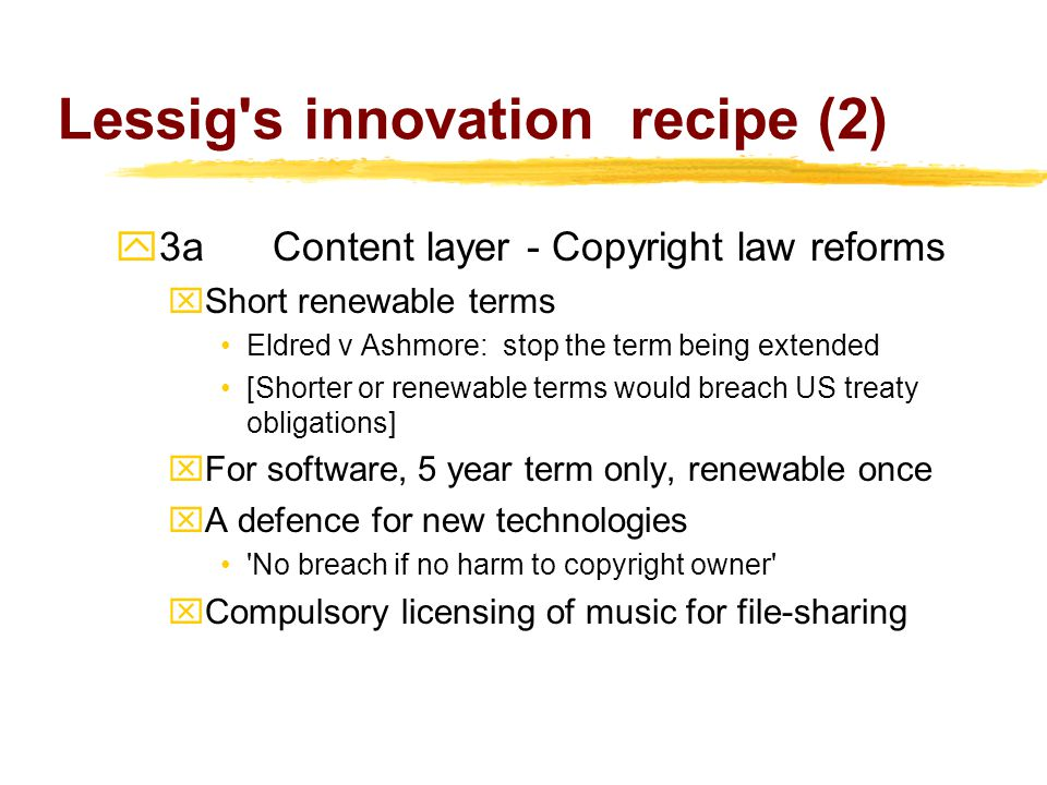 Lessig s innovation recipe (2)  3aContent layer - Copyright law reforms xShort renewable terms Eldred v Ashmore: stop the term being extended [Shorter or renewable terms would breach US treaty obligations] xFor software, 5 year term only, renewable once xA defence for new technologies No breach if no harm to copyright owner xCompulsory licensing of music for file-sharing