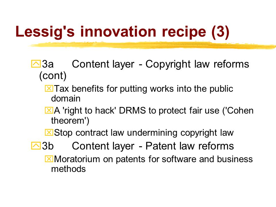 Lessig s innovation recipe (3)  3a Content layer - Copyright law reforms (cont) xTax benefits for putting works into the public domain xA right to hack DRMS to protect fair use ( Cohen theorem ) xStop contract law undermining copyright law  3bContent layer - Patent law reforms xMoratorium on patents for software and business methods