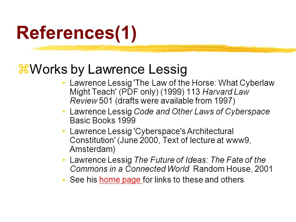 References(1)  Works by Lawrence Lessig Lawrence Lessig The Law of the Horse: What Cyberlaw Might Teach (PDF only) (1999) 113 Harvard Law Review 501 (drafts were available from 1997) Lawrence Lessig Code and Other Laws of Cyberspace Basic Books 1999 Lawrence Lessig Cyberspace s Architectural Constitution (June 2000, Text of lecture at www9, Amsterdam) Lawrence Lessig The Future of Ideas: The Fate of the Commons in a Connected World Random House, 2001 See his home page for links to these and othershome page